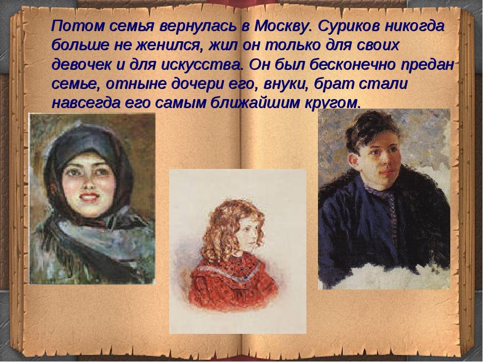 Потом семья вернулась в Москву. Суриков никогда больше не женился, жил он то...