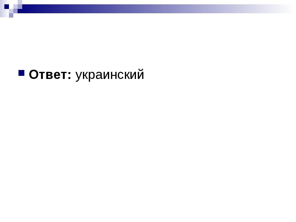 Ответ:украинский