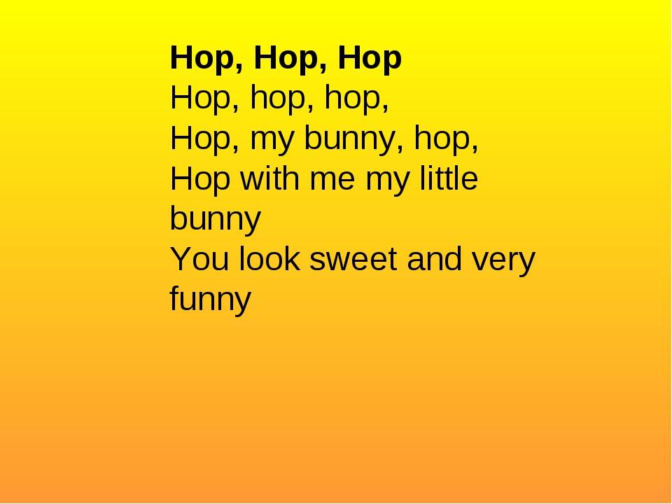 Hop, Hop, Hop Hop, hop, hop, Hop, my bunny, hop, Hop with me my little bunny...