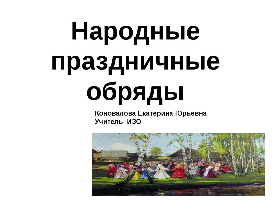 Народные праздничные обряды Коновалова Екатерина Юрьевна Учитель ИЗО