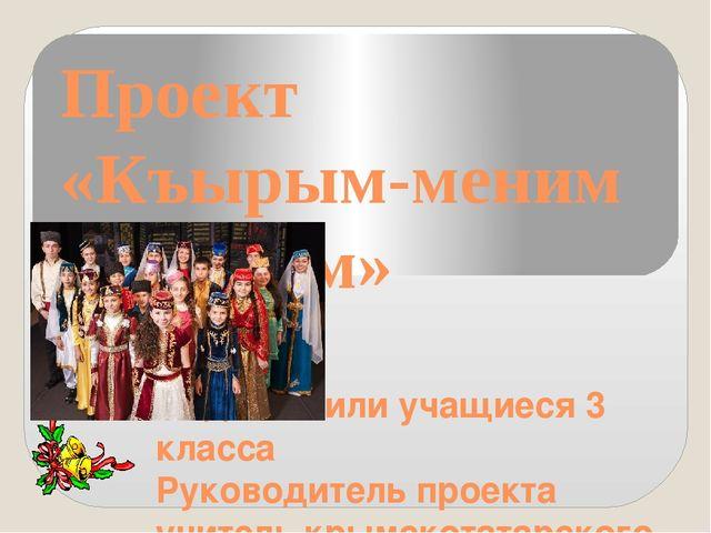 Проект «Къырым-меним Ватаным» Подготовили учащиеся 3 класса Руководитель прое...