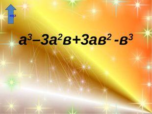 а3–3а2в+3ав2 -в3 кері