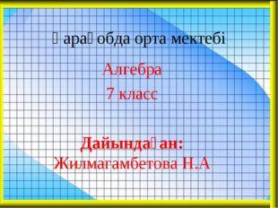 Қарақобда орта мектебі Алгебра 7 класс Дайындаған: Жилмагамбетова Н.А