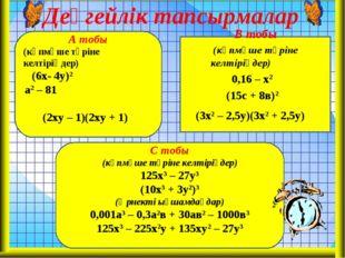 Деңгейлік тапсырмалар А тобы (көпмүше түріне келтіріңдер) (6х- 4у)2 а2 – 81 (