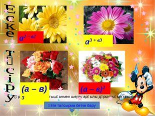 (әрбір формуланы тышқанмен шерту арқылы дұрыстығын тексереміз) (а – в)2 (а –