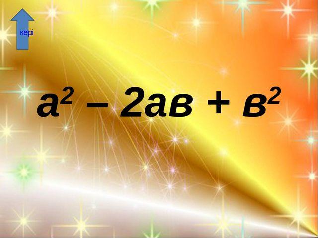 а2 – 2ав + в2 кері