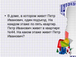 В доме, в котором живет Петр Иванович, один подъезд. На каждом этаже по пять