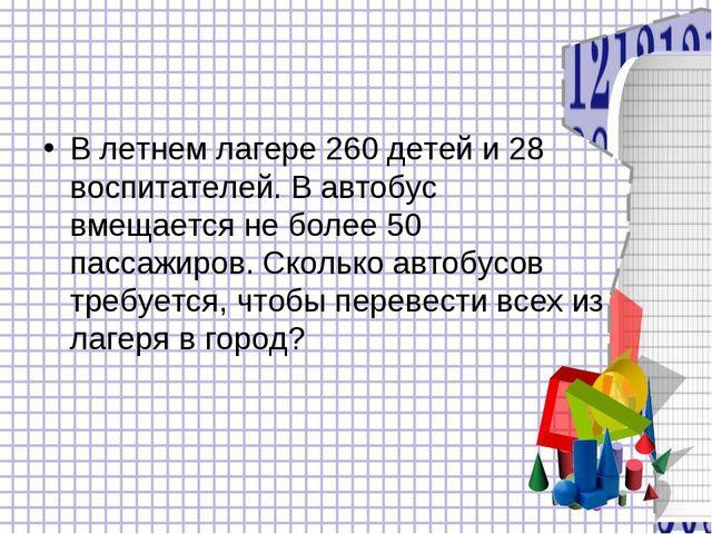 В летнем лагере 260 детей и 28 воспитателей. В автобус вмещается не более 50...