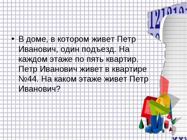 В доме, в котором живет Петр Иванович, один подъезд. На каждом этаже по пять...