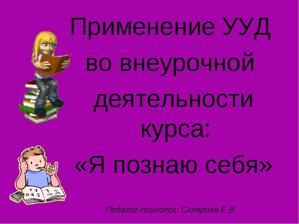 Применение УУД во внеурочной деятельности курса: «Я познаю себя» Педагог-псих...