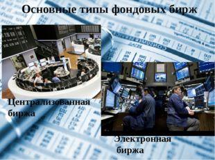 Основные типы фондовых бирж Централизованная биржа Электронная биржа