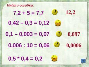 Найти ошибки: 12,2 0,097 0,0006 7,2 + 5 = 7,7 0,42 – 0,3 = 0,12 0,1 – 0,003 =