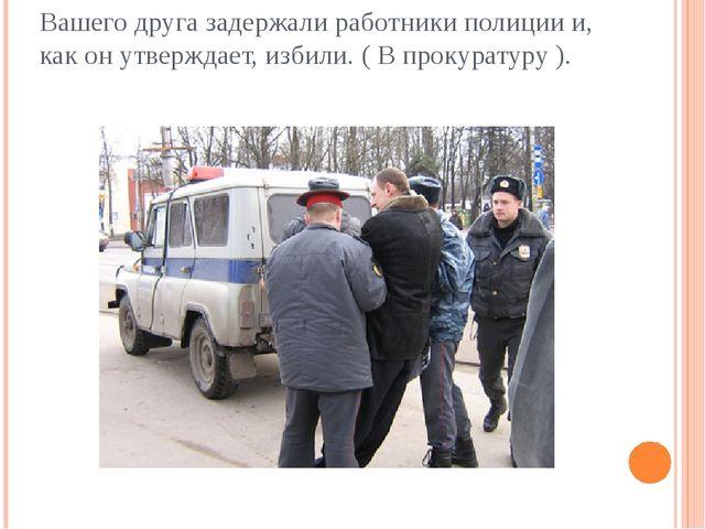 Вашего друга задержали работники полиции и, как он утверждает, избили. ( В пр...