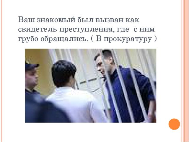 Ваш знакомый был вызван как свидетель преступления, где с ним грубо обращалис...
