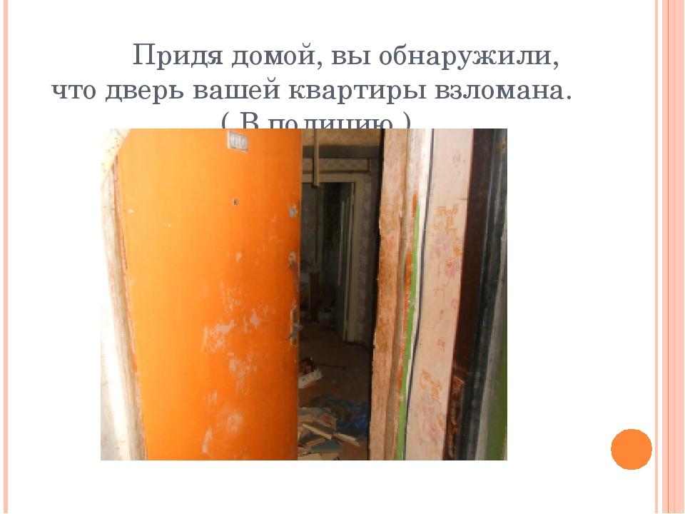 Придя домой, вы обнаружили, что дверь вашей квартиры взломана. ( В полицию )