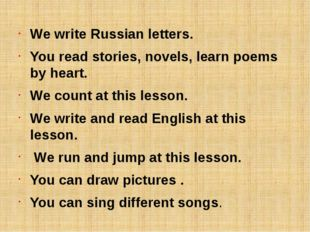 We write Russian letters. You read stories, novels, learn poems by heart. We