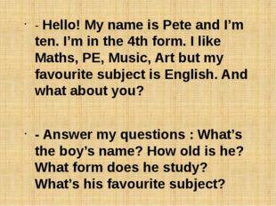 - Hello! My name is Pete and I'm ten. I'm in the 4th form. I like Maths, PE,