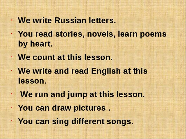 We write Russian letters. You read stories, novels, learn poems by heart. We...