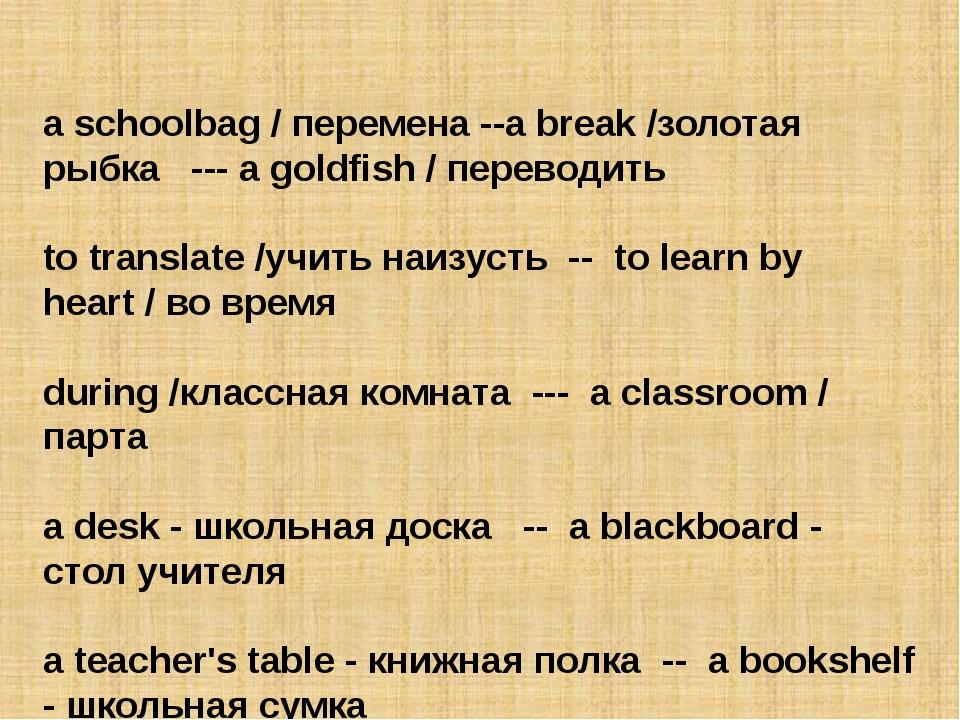 a schoolbag / перемена --a break /золотая рыбка --- a goldfish / переводить...