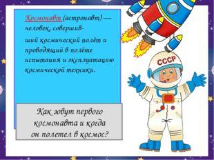 Космонавт (астронавт) — человек, совершив- ший космический полёт и проводящ