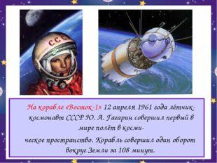 На корабле «Восток-1» 12 апреля 1961 года лётчик-космонавт СССР Ю. А. Гагари