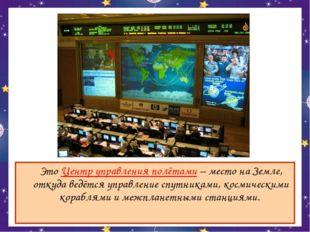 Это Центр управления полётами – место на Земле, откуда ведётся управление сп