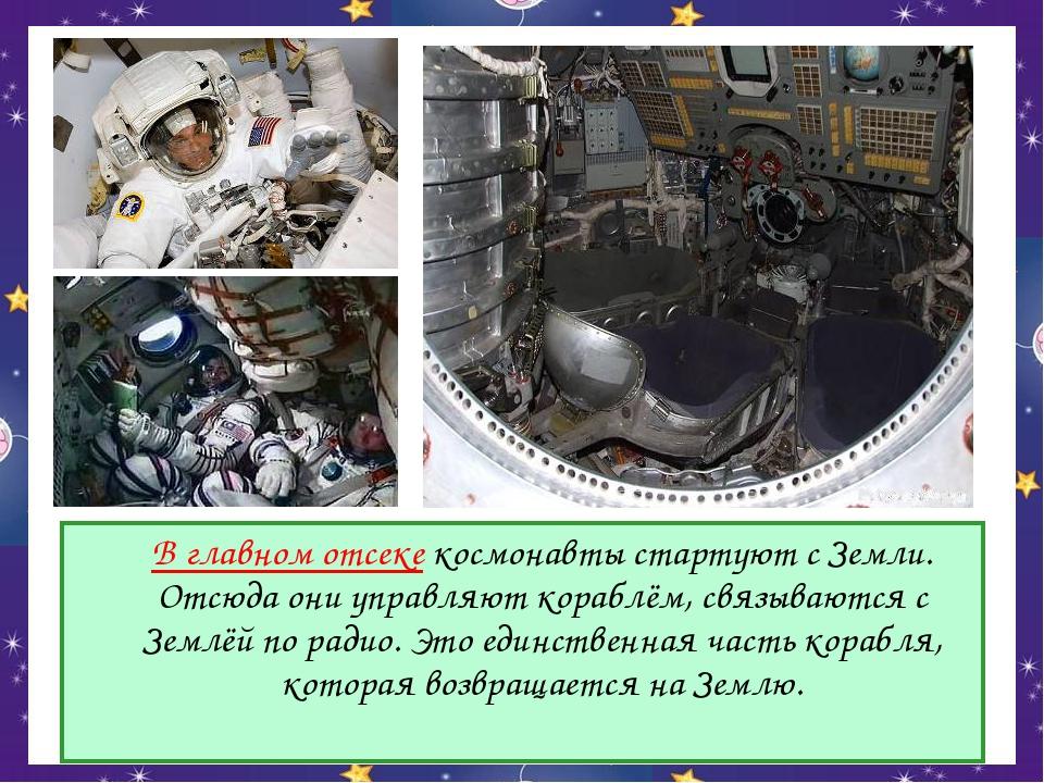 В главном отсеке космонавты стартуют с Земли. Отсюда они управляют кораблём,...