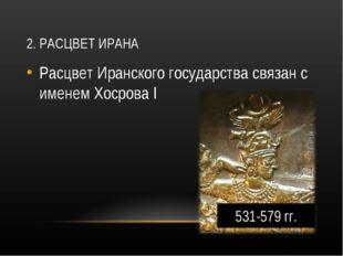 2. РАСЦВЕТ ИРАНА Расцвет Иранского государства связан с именем Хосрова I 531-