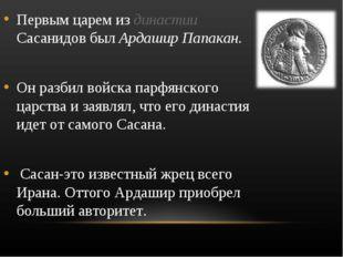 Первым царем из династии Сасанидов был Ардашир Папакан. Он разбил войска парф