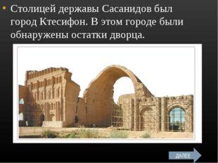 Столицей державы Сасанидов был город Ктесифон. В этом городе были обнаружены