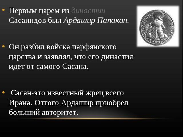 Первым царем из династии Сасанидов был Ардашир Папакан. Он разбил войска парф...