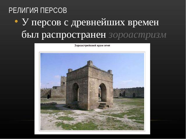 РЕЛИГИЯ ПЕРСОВ У персов с древнейших времен был распространен зороастризм