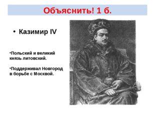 Объяснить! 1 б. Казимир IV Польский и великий князь литовский. Поддерживал Но