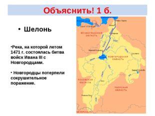 Объяснить! 1 б. Шелонь Река, на которой летом 1471 г. состоялась битва войск