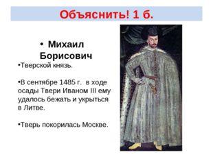 Объяснить! 1 б. Михаил Борисович Тверской князь. В сентябре 1485 г. в ходе ос