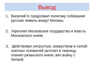 Вывод Василий III продолжил политику собирания русских земель вокруг Москвы.