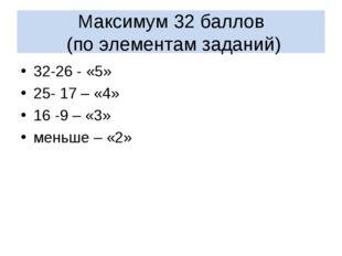 Максимум 32 баллов (по элементам заданий) 32-26 - «5» 25- 17 – «4» 16 -9 – «