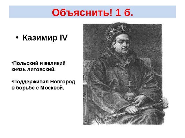 Объяснить! 1 б. Казимир IV Польский и великий князь литовский. Поддерживал Но...