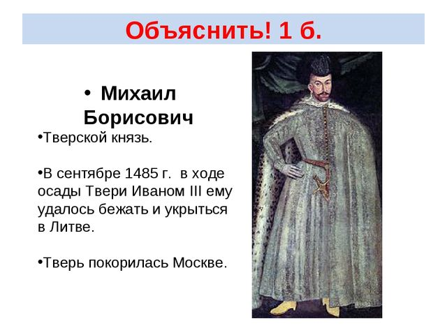 Объяснить! 1 б. Михаил Борисович Тверской князь. В сентябре 1485 г. в ходе ос...