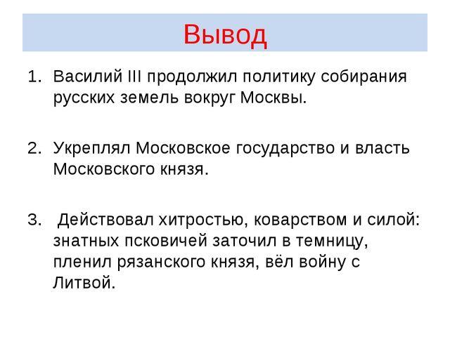 Вывод Василий III продолжил политику собирания русских земель вокруг Москвы....