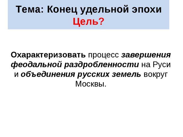 Тема: Конец удельной эпохи Цель? Охарактеризовать процесс завершения феодальн...