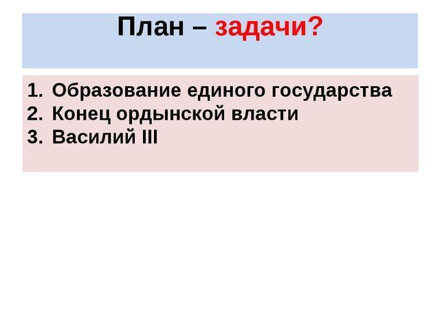 План – задачи? Образование единого государства Конец ордынской власти Василий...