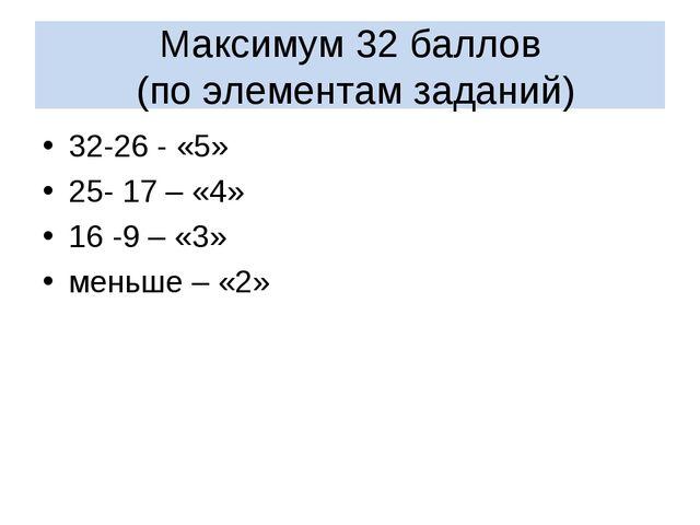 Максимум 32 баллов (по элементам заданий) 32-26 - «5» 25- 17 – «4» 16 -9 – «...