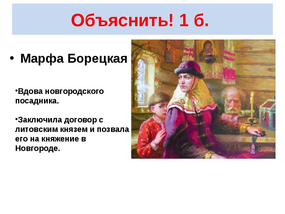 Объяснить! 1 б. Марфа Борецкая Вдова новгородского посадника. Заключила догов...