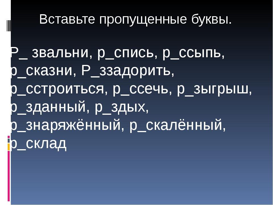 Р_ звальни, р_спись, р_ссыпь, р_сказни, Р_ззадорить, р_сстроиться, р_ссечь, р...