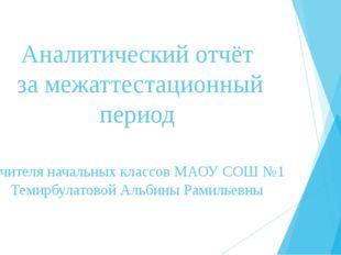 Аналитический отчёт за межаттестационный период Учителя начальных классов МАО