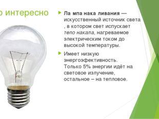 Это интересно Ла́мпа нака́ливания— искусственный источник света, в котором с