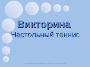 Викторина Настольный теннис Презентацию подготовили В.Леонтьев, А.Машковцев