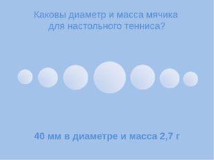 Каковы диаметр и масса мячика для настольного тенниса? 40мм в диаметре и мас