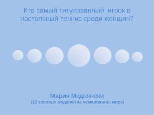 Кто самый титулованный игрок в настольный теннис среди женщин? Мария Меднянск